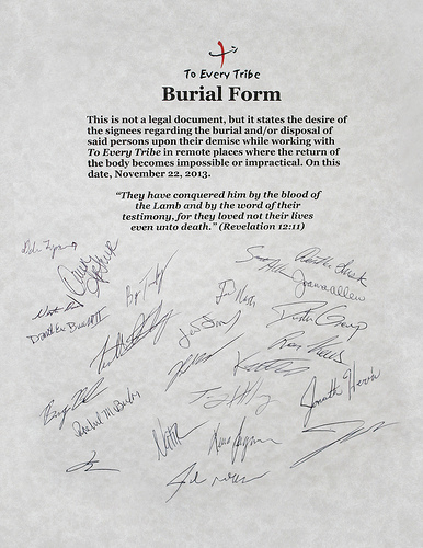 This burial form captures the martyr's heart that those who are a part of To Every Tribe must embrace. It is a sobering document to read/sign but behind my signature are many sobering conversations between me and Betsy about the reality of laying our lives down for the name of Jesus Christ.